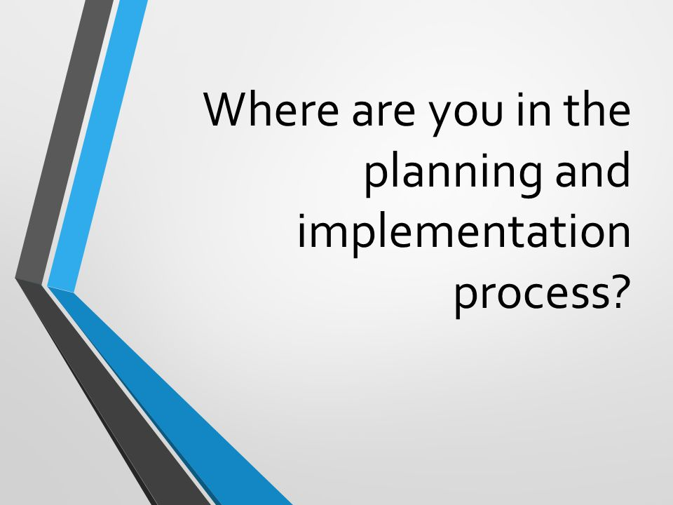 Where are you in the planning and implementation process