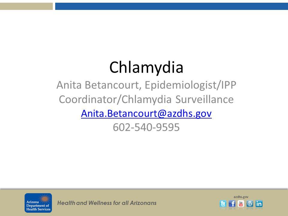 Chlamydia Anita Betancourt, Epidemiologist/IPP Coordinator/Chlamydia Surveillance Anita.Betancourt@azdhs.gov 602-540-9595