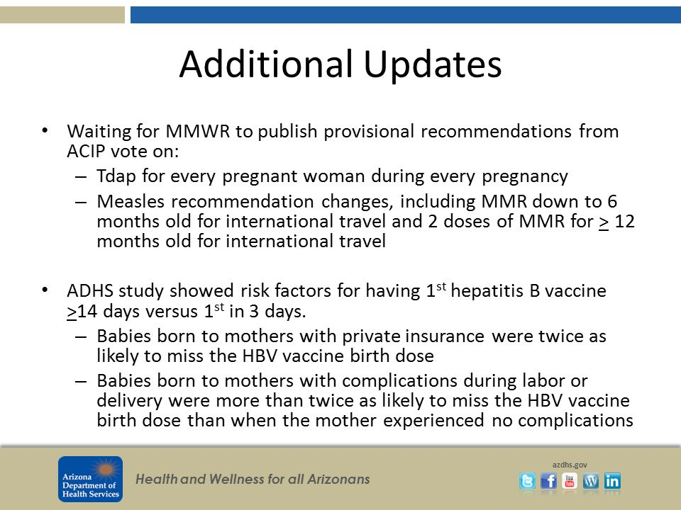 Additional Updates Waiting for MMWR to publish provisional recommendations from ACIP vote on: Tdap for every pregnant woman during every pregnancy.