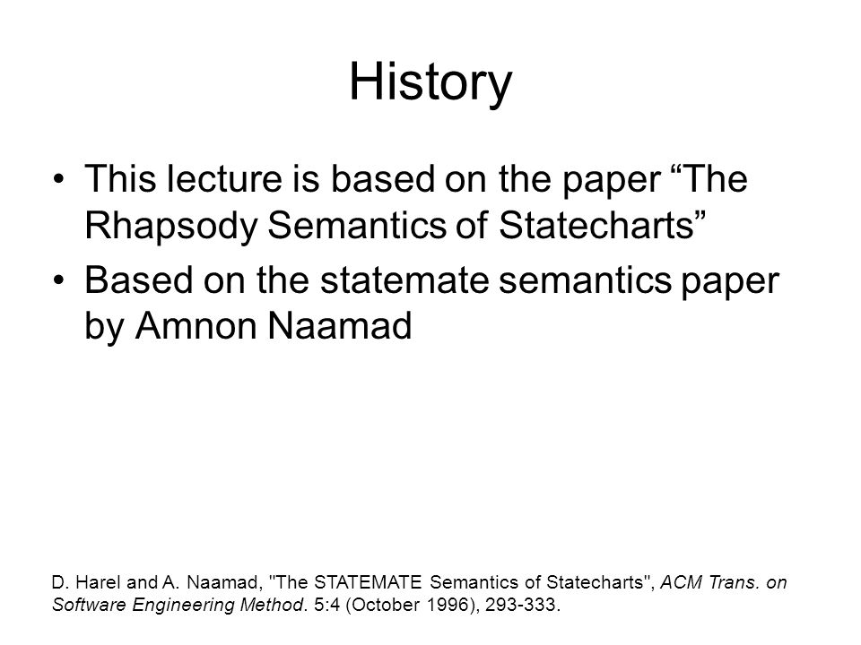History This lecture is based on the paper The Rhapsody Semantics of Statecharts Based on the statemate semantics paper by Amnon Naamad.