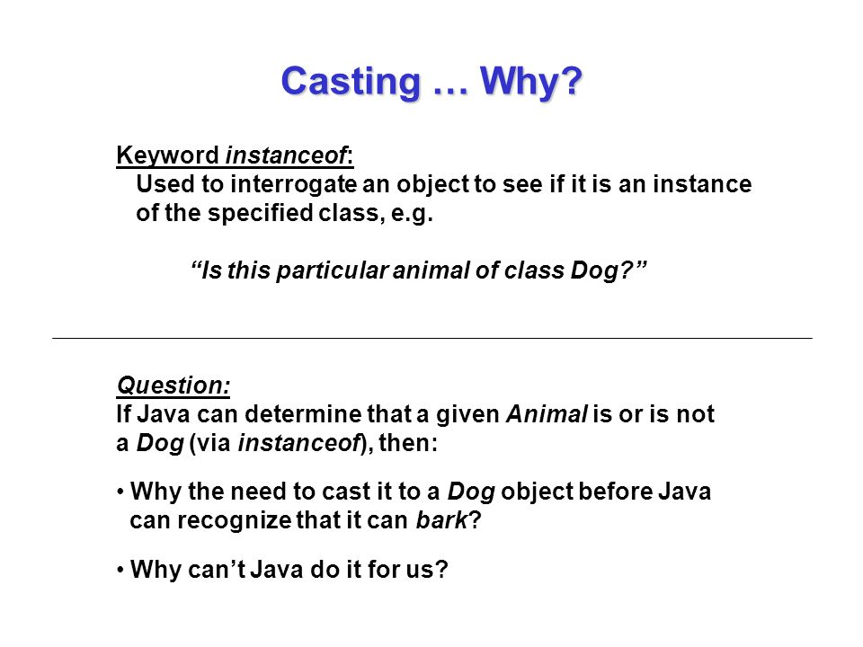 Casting … Why Keyword instanceof: Used to interrogate an object to see if it is an instance of the specified class, e.g.