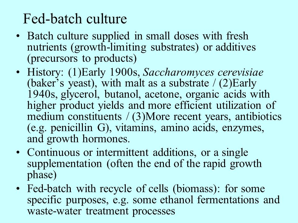 Fed-batch culture Batch culture supplied in small doses with fresh nutrients (growth-limiting substrates) or additives (precursors to products)