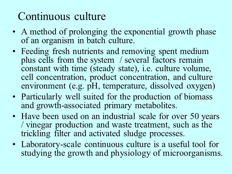 Continuous culture A method of prolonging the exponential growth phase of an organism in batch culture.