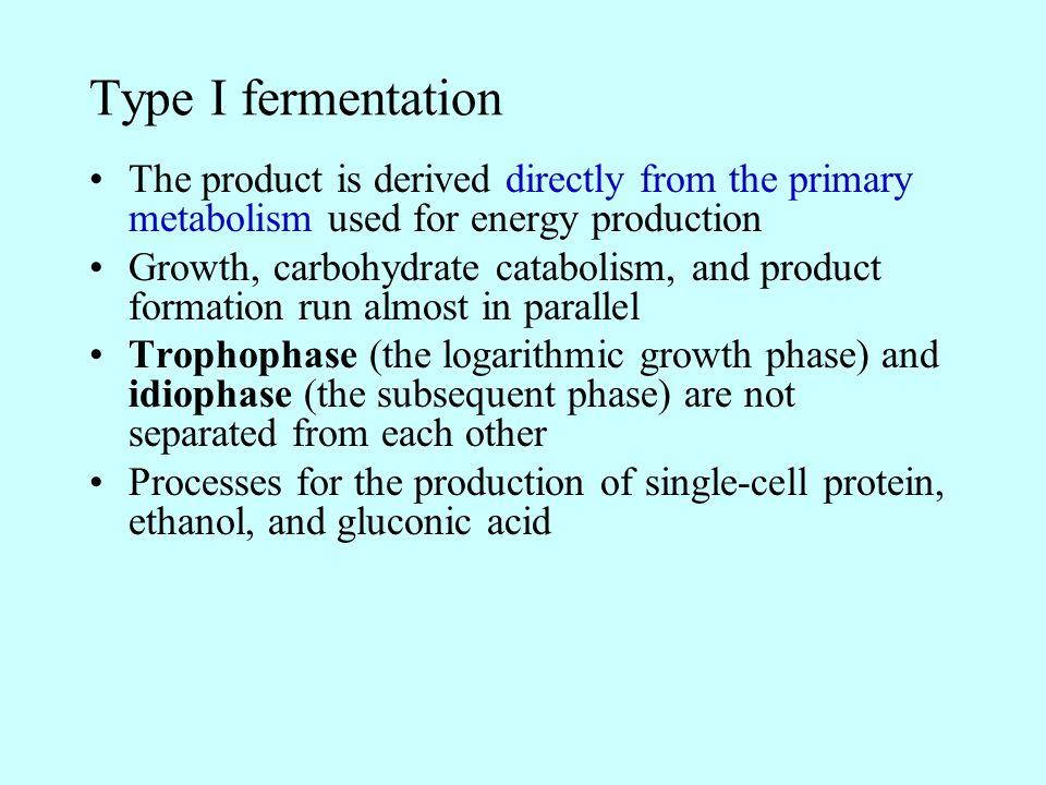Type I fermentation The product is derived directly from the primary metabolism used for energy production.