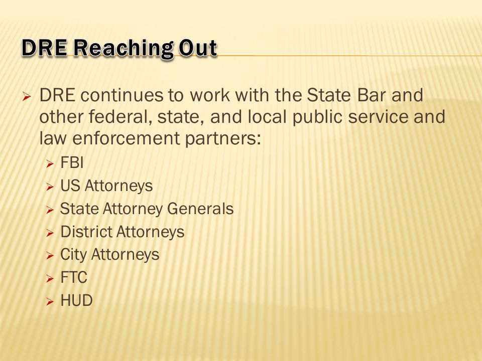 DRE Reaching Out DRE continues to work with the State Bar and other federal, state, and local public service and law enforcement partners: