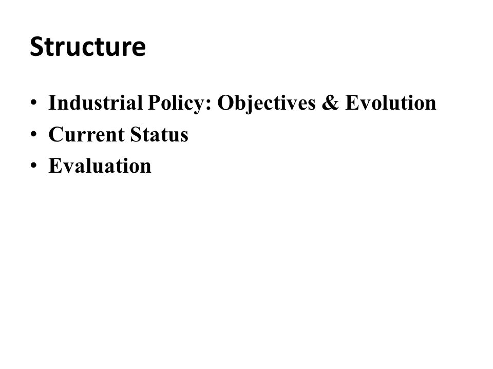 Structure Industrial Policy: Objectives & Evolution Current Status