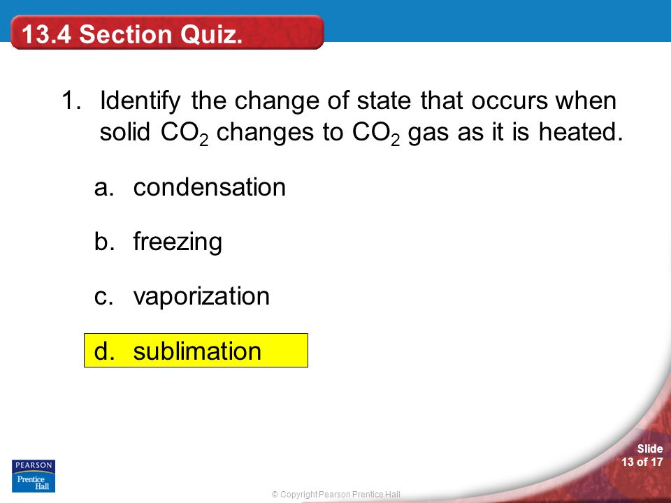 13.4 Section Quiz. 1. Identify the change of state that occurs when solid CO2 changes to CO2 gas as it is heated.