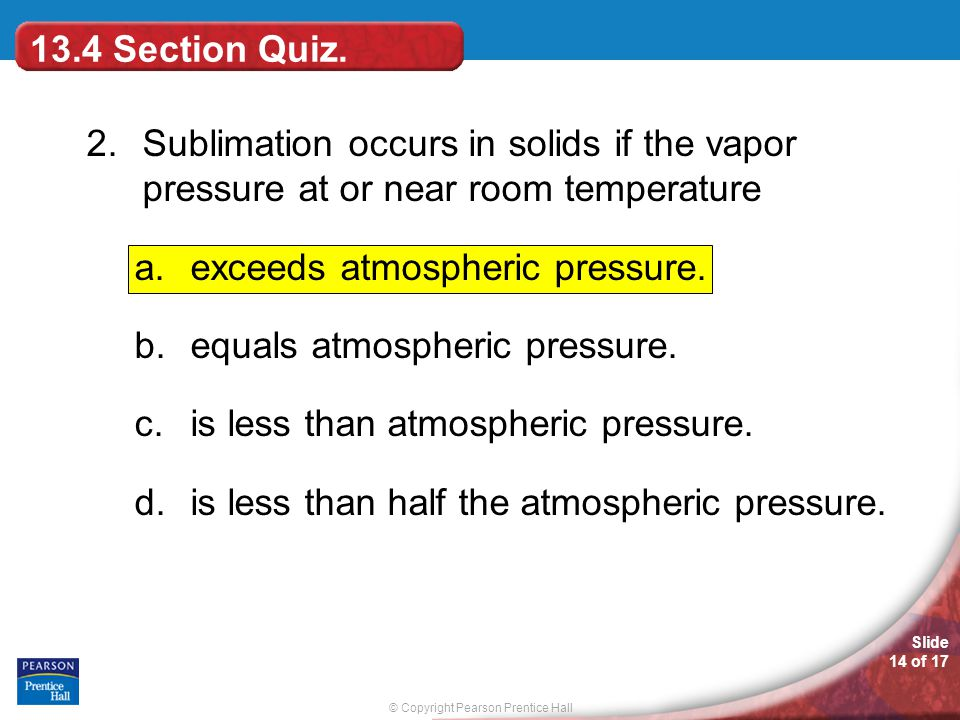 13.4 Section Quiz. 2. Sublimation occurs in solids if the vapor pressure at or near room temperature.