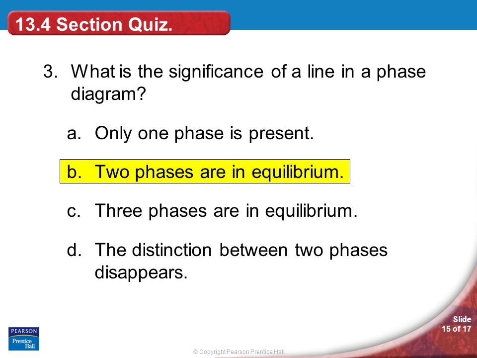 13.4 Section Quiz. 3. What is the significance of a line in a phase diagram Only one phase is present.