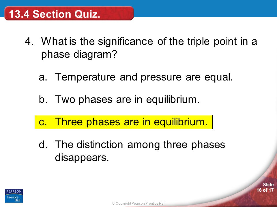 13.4 Section Quiz. 4. What is the significance of the triple point in a phase diagram Temperature and pressure are equal.