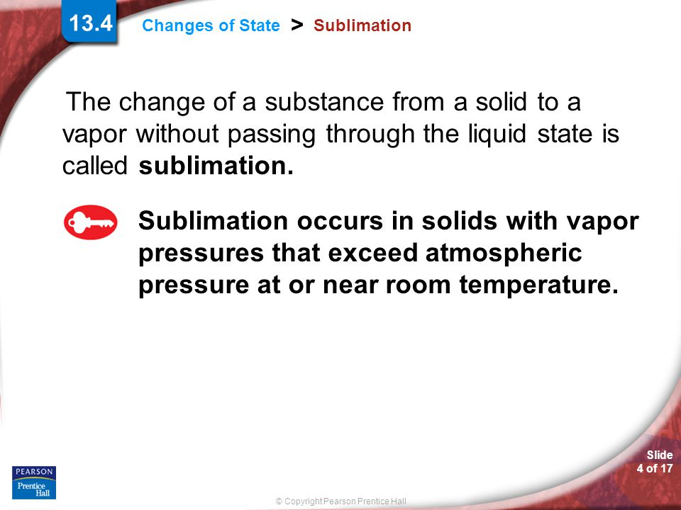 13.4 Sublimation. The change of a substance from a solid to a vapor without passing through the liquid state is called sublimation.