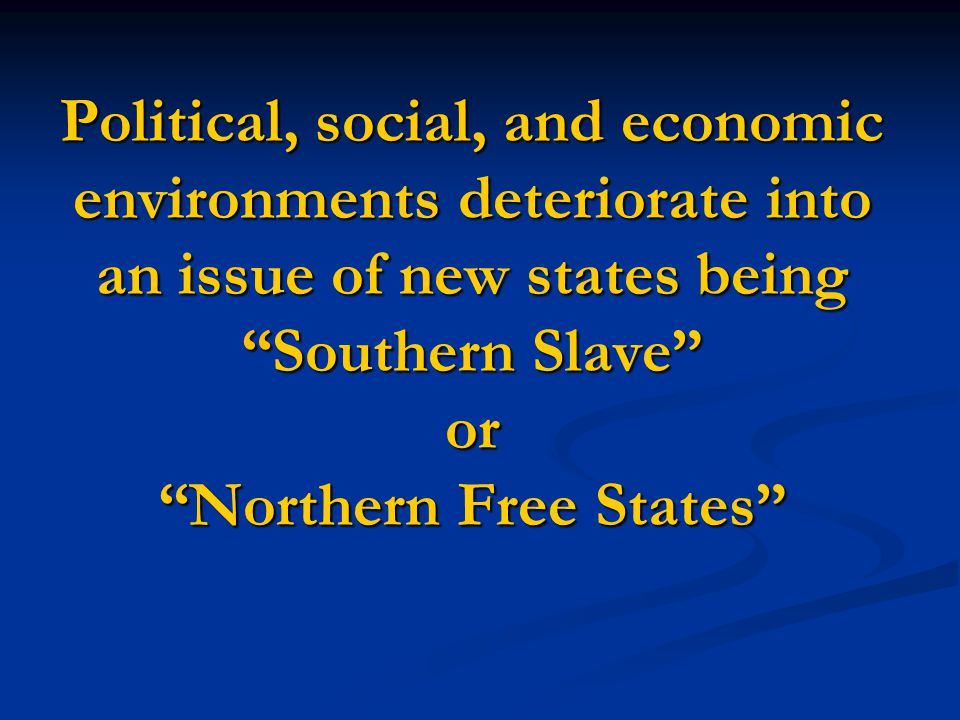 Political, social, and economic environments deteriorate into an issue of new states being Southern Slave or Northern Free States