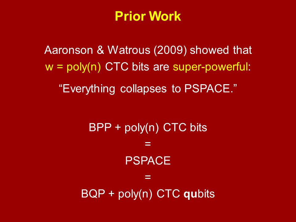 Prior Work Aaronson & Watrous (2009) showed that w = poly(n) CTC bits are super-powerful: Everything collapses to PSPACE.