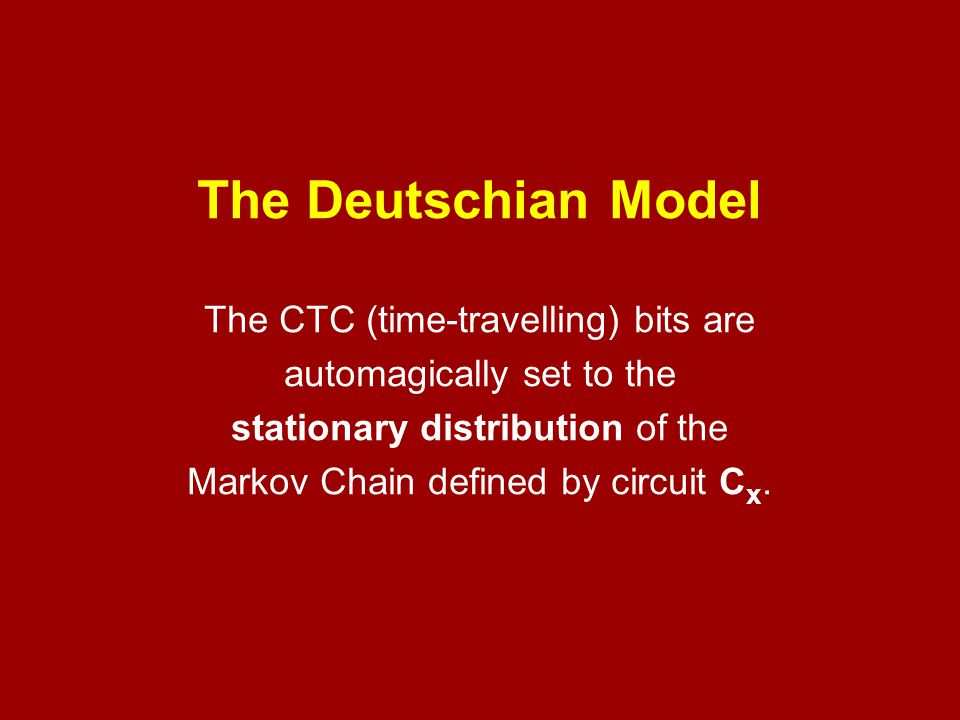 The Deutschian Model The CTC (time-travelling) bits are automagically set to the stationary distribution of the Markov Chain defined by circuit Cx.