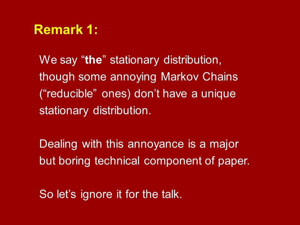 Remark 1: We say the stationary distribution, though some annoying Markov Chains. ( reducible ones) don't have a unique stationary distribution.