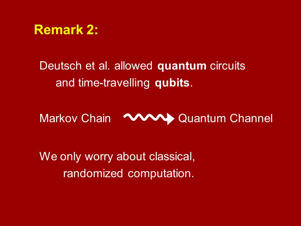 Remark 2: Deutsch et al. allowed quantum circuits and time-travelling qubits. Markov Chain. Quantum Channel.
