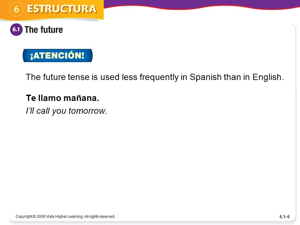 The future tense is used less frequently in Spanish than in English.