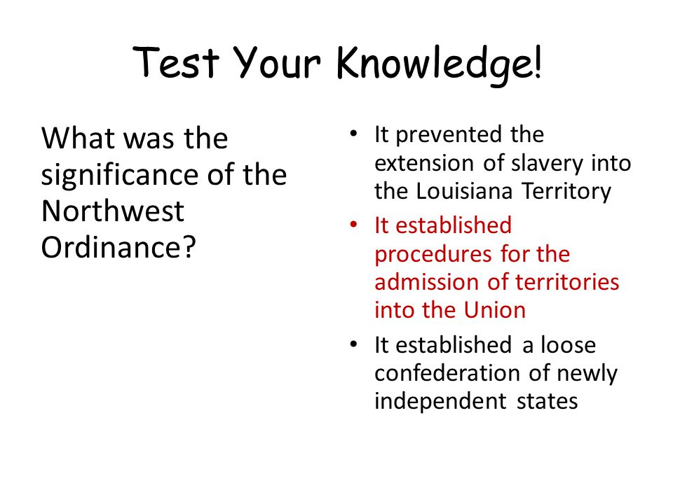 Test Your Knowledge! What was the significance of the Northwest Ordinance It prevented the extension of slavery into the Louisiana Territory.