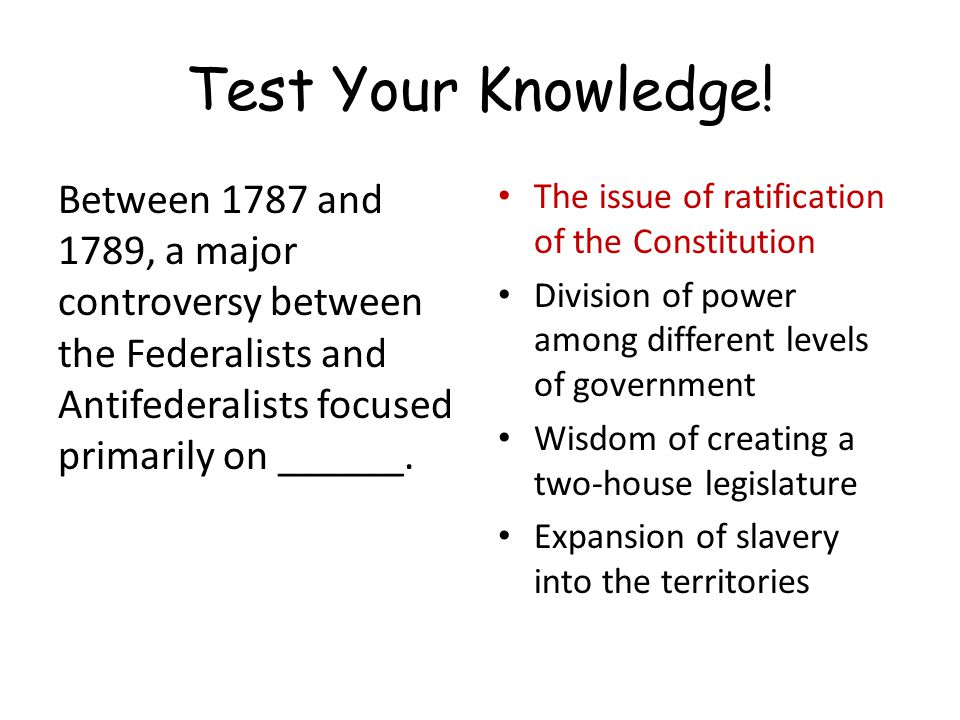 Test Your Knowledge! Between 1787 and 1789, a major controversy between the Federalists and Antifederalists focused primarily on ______.