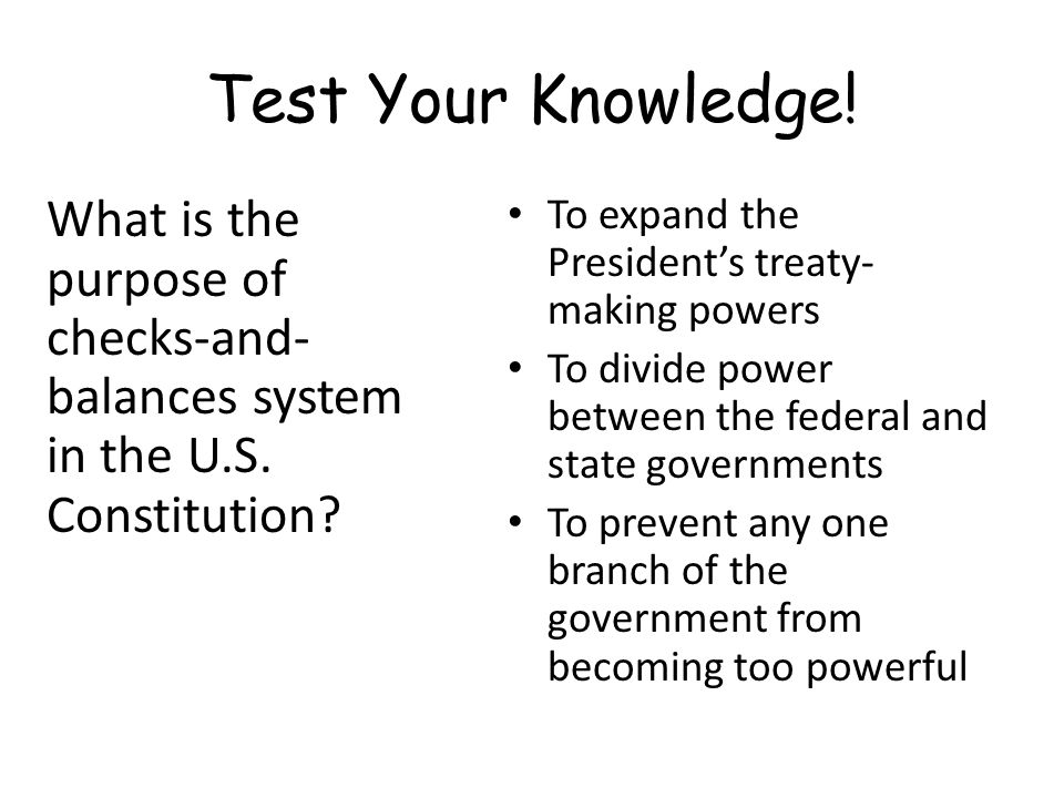 Test Your Knowledge! What is the purpose of checks-and-balances system in the U.S. Constitution To expand the President's treaty-making powers.