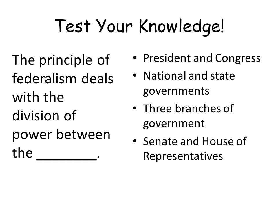 Test Your Knowledge! The principle of federalism deals with the division of power between the ________.