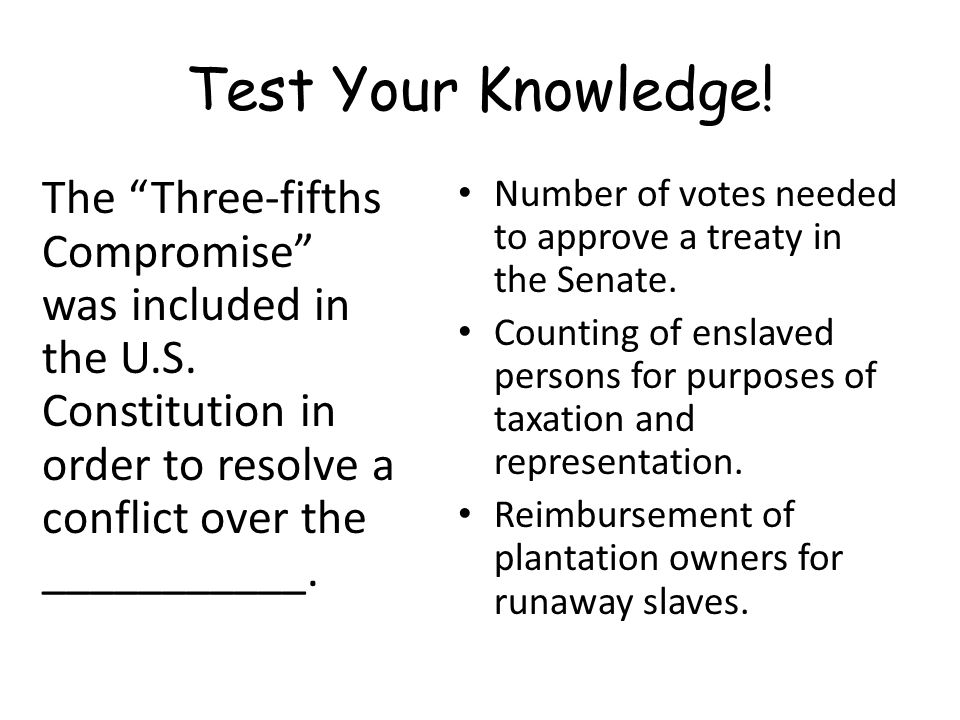 Test Your Knowledge! The Three-fifths Compromise was included in the U.S. Constitution in order to resolve a conflict over the ___________.
