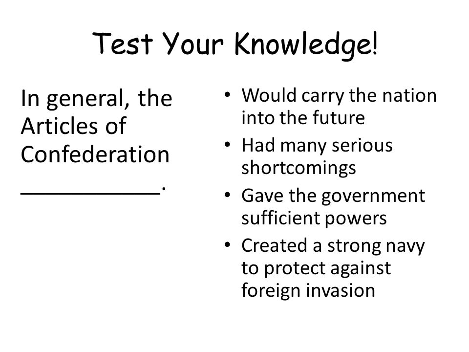 Test Your Knowledge! In general, the Articles of Confederation ___________. Would carry the nation into the future.