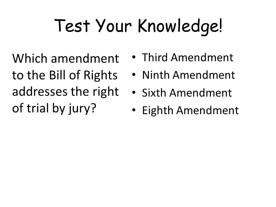 Test Your Knowledge! Which amendment to the Bill of Rights addresses the right of trial by jury Third Amendment.