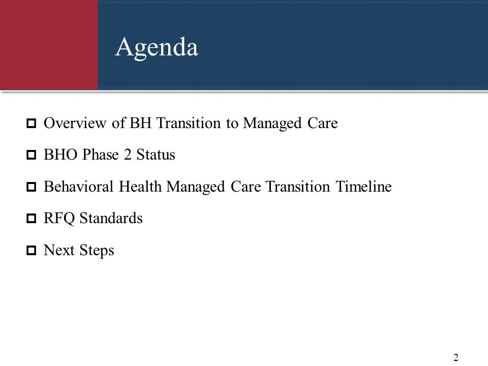 Agenda Overview of BH Transition to Managed Care BHO Phase 2 Status