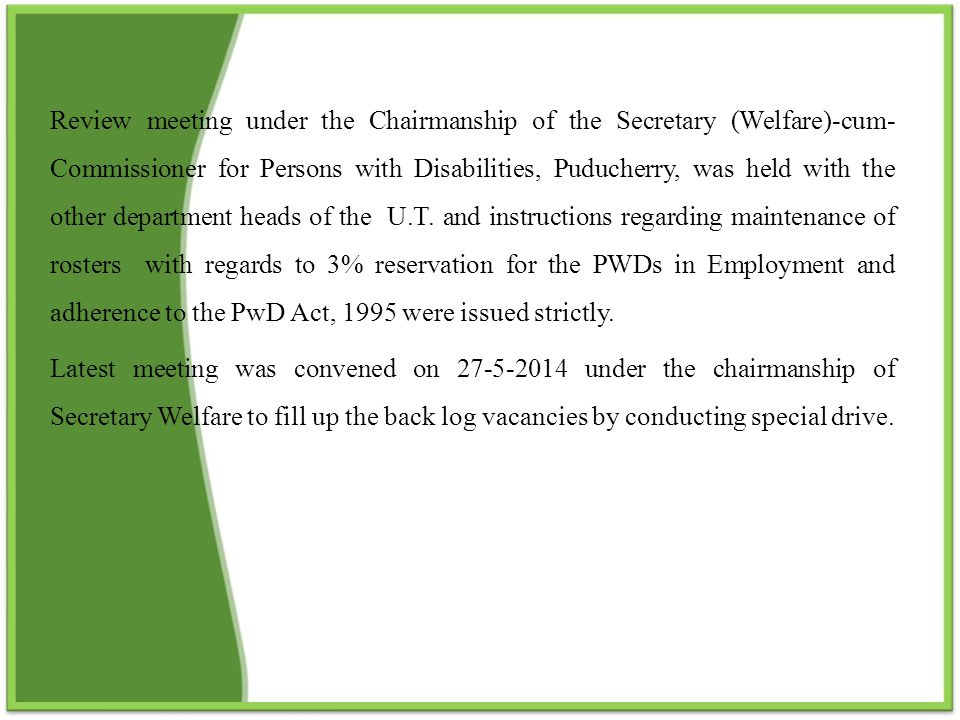 Review meeting under the Chairmanship of the Secretary (Welfare)-cum- Commissioner for Persons with Disabilities, Puducherry, was held with the other department heads of the U.T. and instructions regarding maintenance of rosters with regards to 3% reservation for the PWDs in Employment and adherence to the PwD Act, 1995 were issued strictly.