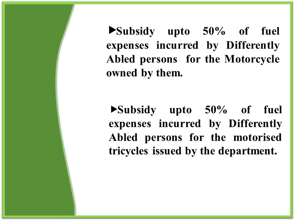Subsidy upto 50% of fuel expenses incurred by Differently Abled persons for the Motorcycle owned by them.