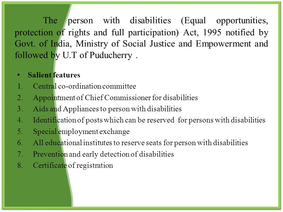 The person with disabilities (Equal opportunities, protection of rights and full participation) Act, 1995 notified by Govt. of India, Ministry of Social Justice and Empowerment and followed by U.T of Puducherry .