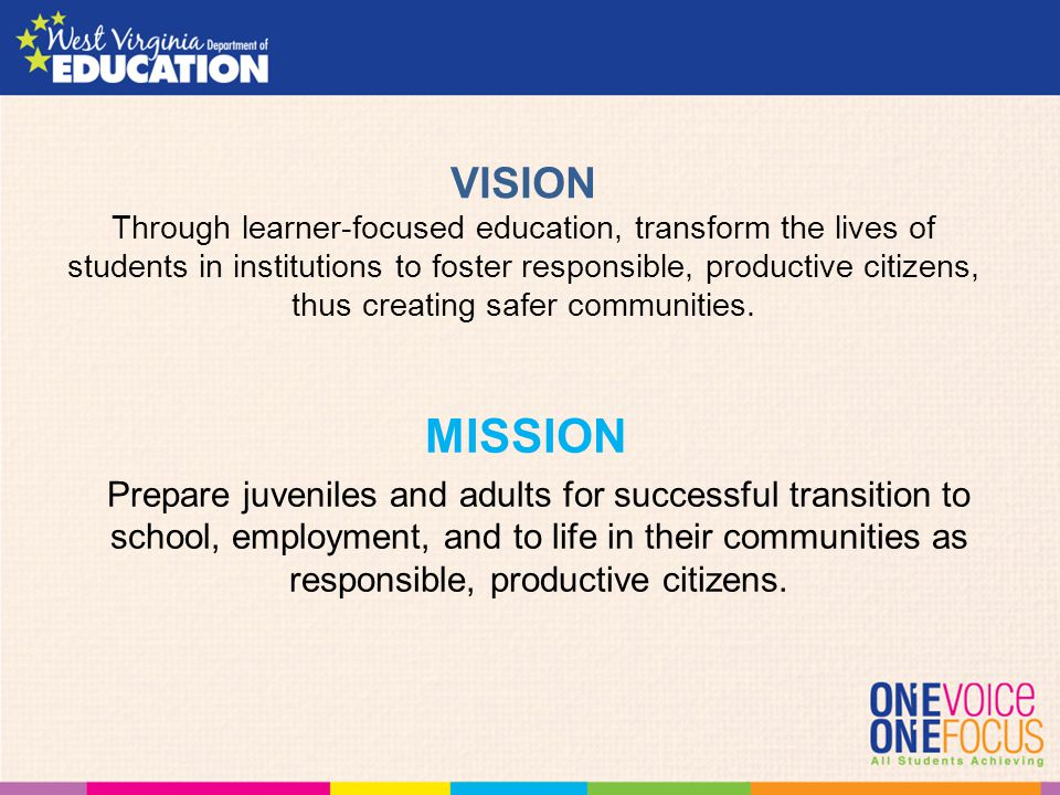 VISION Through learner-focused education, transform the lives of students in institutions to foster responsible, productive citizens, thus creating safer communities.