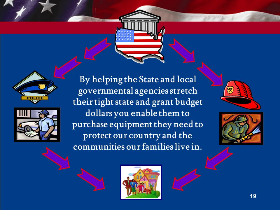 By helping the State and local governmental agencies stretch their tight state and grant budget dollars you enable them to purchase equipment they need to protect our country and the communities our families live in.