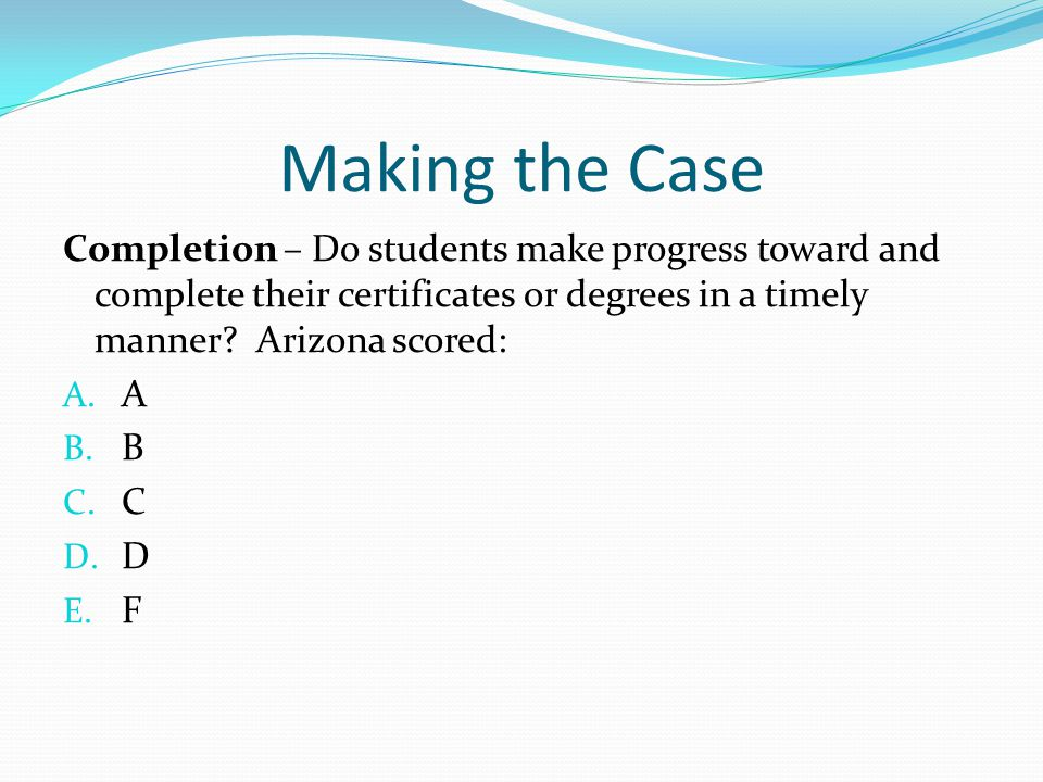 Making the Case Completion – Do students make progress toward and complete their certificates or degrees in a timely manner Arizona scored: