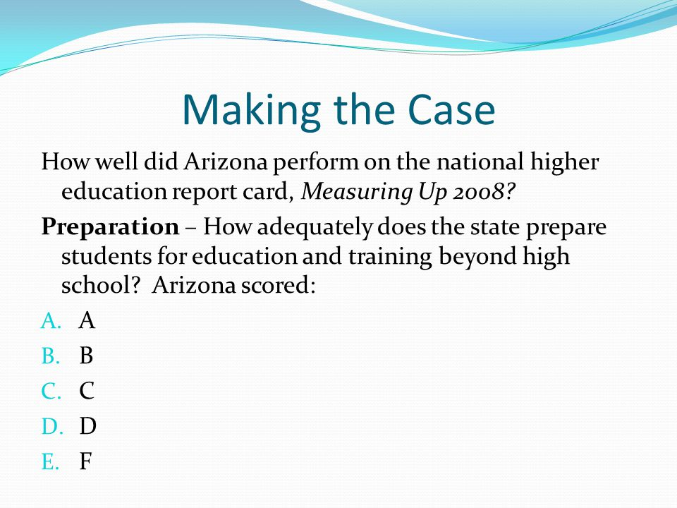 Making the Case How well did Arizona perform on the national higher education report card, Measuring Up 2008