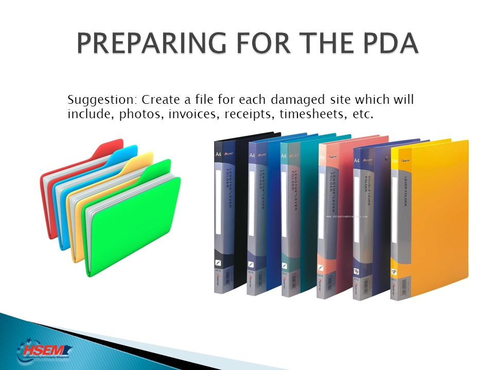 PREPARING FOR THE PDA Suggestion: Create a file for each damaged site which will include, photos, invoices, receipts, timesheets, etc.