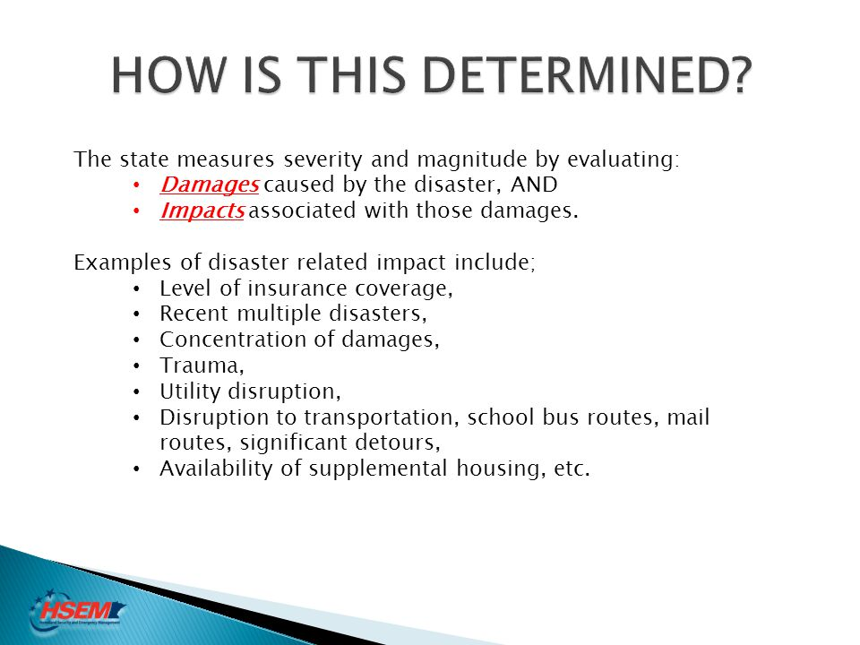 HOW IS THIS DETERMINED The state measures severity and magnitude by evaluating: Damages caused by the disaster, AND.