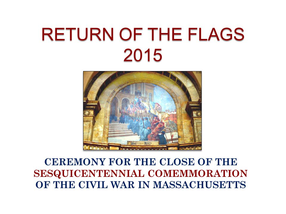 RETURN OF THE FLAGS 2015 CEREMONY FOR THE CLOSE OF THE SESQUICENTENNIAL COMEMMORATION OF THE CIVIL WAR IN MASSACHUSETTS.