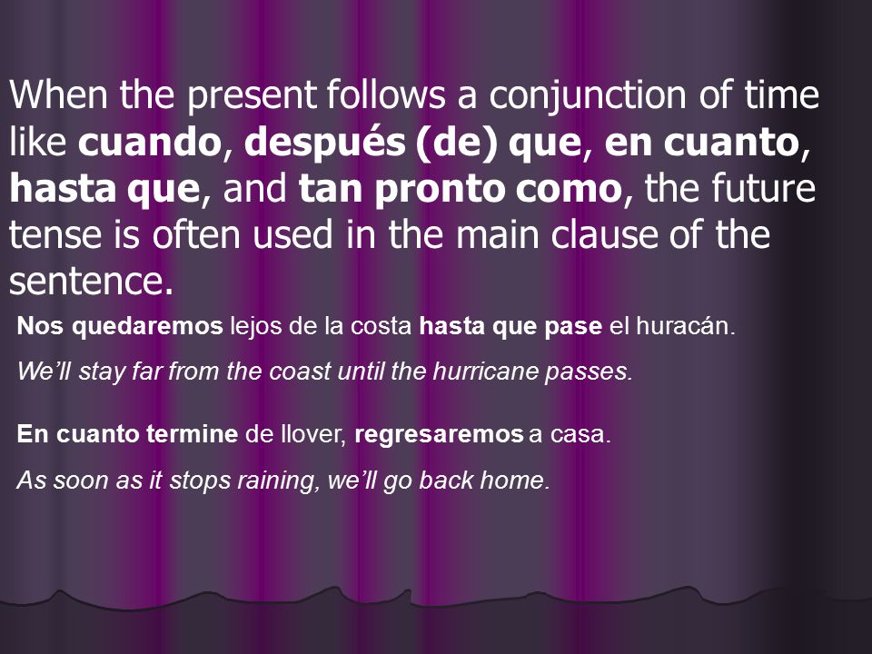 When the present follows a conjunction of time like cuando, después (de) que, en cuanto, hasta que, and tan pronto como, the future tense is often used in the main clause of the sentence.