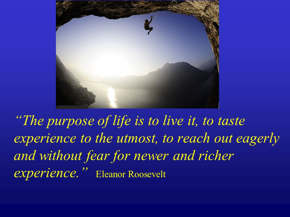The purpose of life is to live it, to taste experience to the utmost, to reach out eagerly and without fear for newer and richer experience. Eleanor Roosevelt