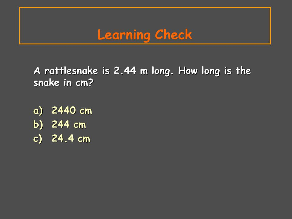 Learning Check A rattlesnake is 2.44 m long. How long is the snake in cm a) 2440 cm. b) 244 cm.