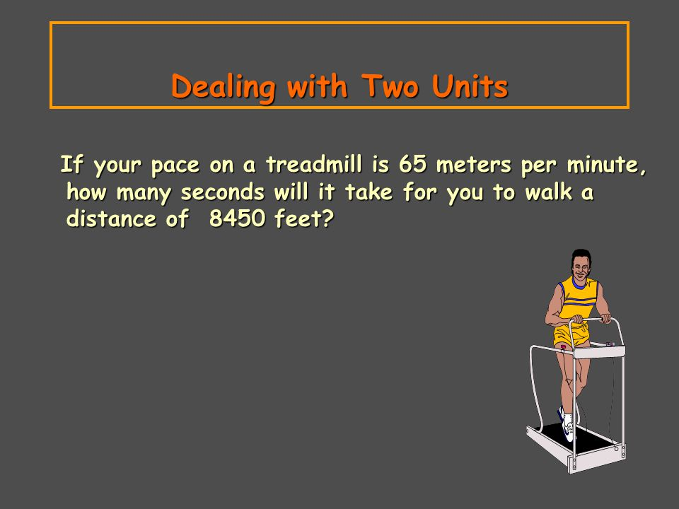 Dealing with Two Units If your pace on a treadmill is 65 meters per minute, how many seconds will it take for you to walk a distance of 8450 feet