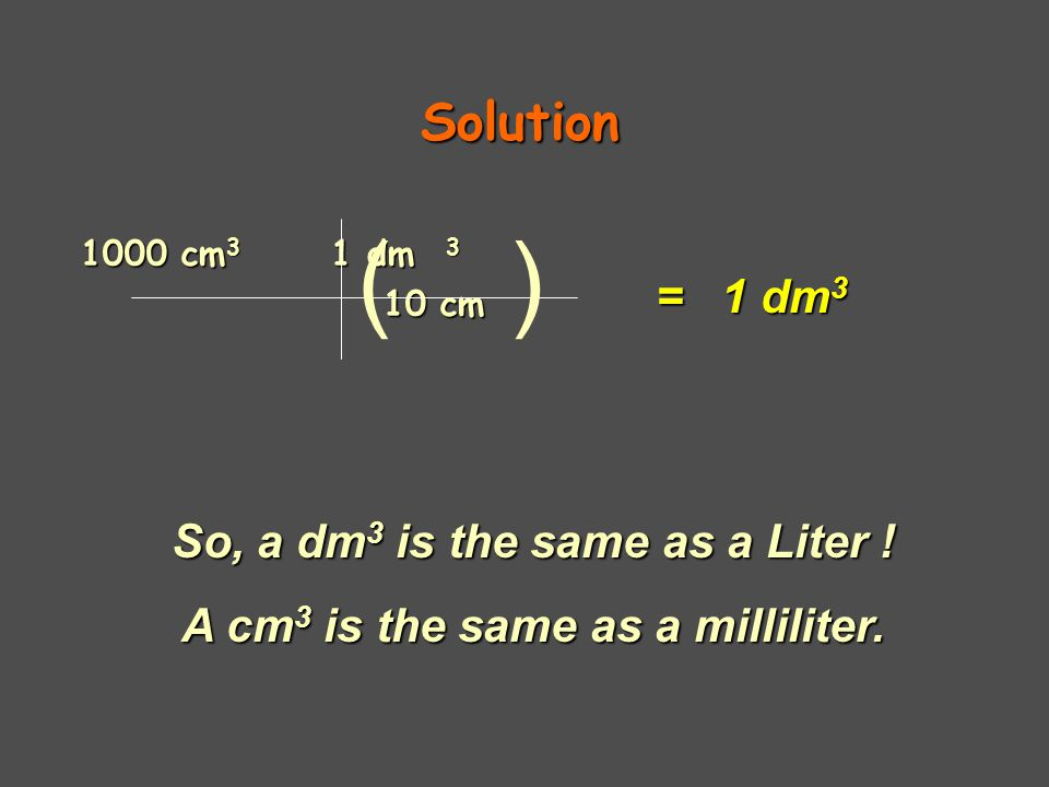 So, a dm3 is the same as a Liter ! A cm3 is the same as a milliliter.