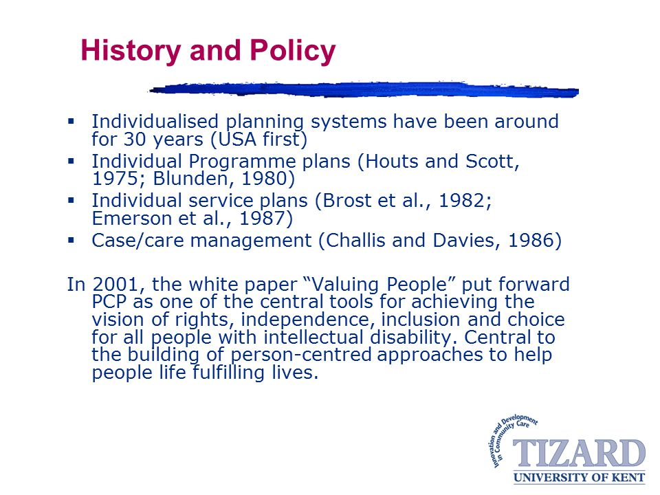 History and Policy Individualised planning systems have been around for 30 years (USA first)