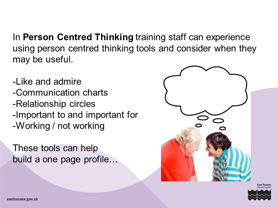 In Person Centred Thinking training staff can experience using person centred thinking tools and consider when they may be useful.
