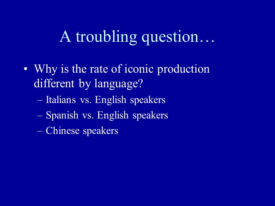 A troubling question… Why is the rate of iconic production different by language Italians vs. English speakers.