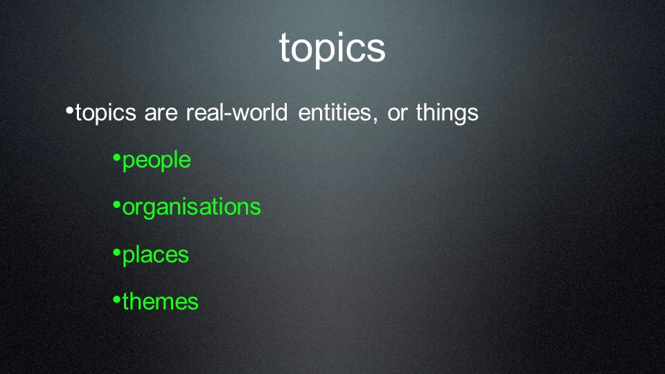 topics topics are real-world entities, or things people organisations