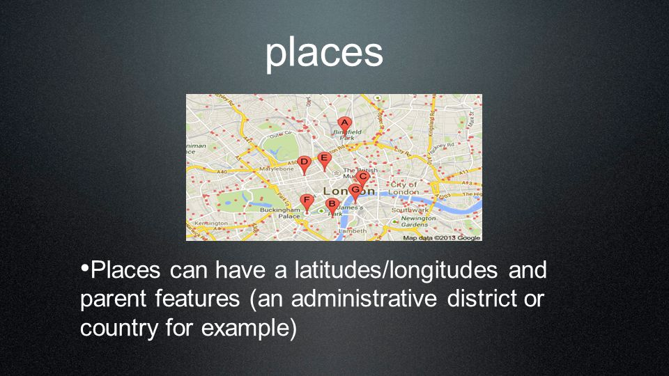 places Places can have a latitudes/longitudes and parent features (an administrative district or country for example)