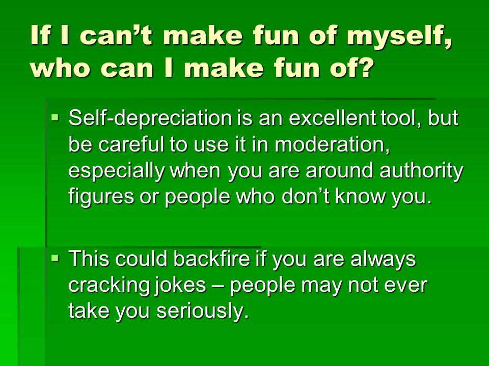 If I can't make fun of myself, who can I make fun of